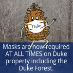 Pine Cone man with mask on. Text says Masks are now required AT ALL TIMES on Duke property including the Duke Forest